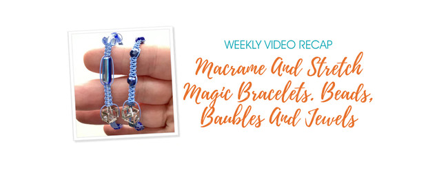 Weekly Video Recap: Macrame And Stretch Magic Bracelets. Beads Baubles And Jewels