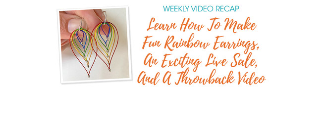 Weekly Video Recap: Learn How To Make Fun Rainbow Earrings, An Exciting Live Sale, And A Clever Throwback Video