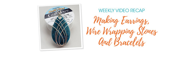 Weekly Video Recap: Making Earrings, Wire Wrapping Stones And Bracelets
