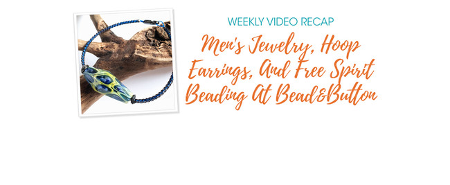 Weekly Video Recap: Men's Jewelry, Hoop Earrings, And Free Spirit Beading At Bead&Button