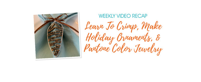 Weekly Video Recap: Learn How To Crimp, Make Holiday Ornaments, And Pantone Color Jewelry