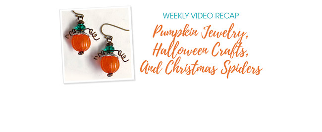 Weekly Video Recap: Pumpkin Jewelry, Halloween Crafts, And Christmas Spiders