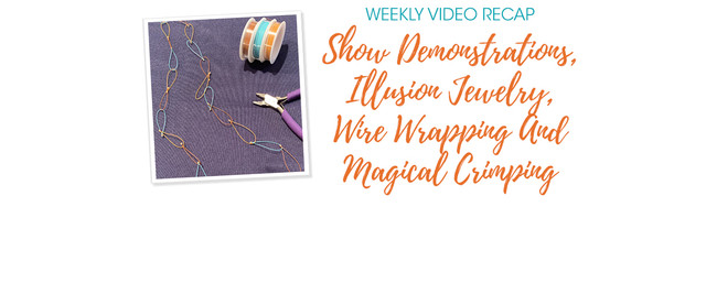 Weekly Video Recap: Show Demonstrations, Illusion Jewelry, Wire Wrapping And Magical Crimping