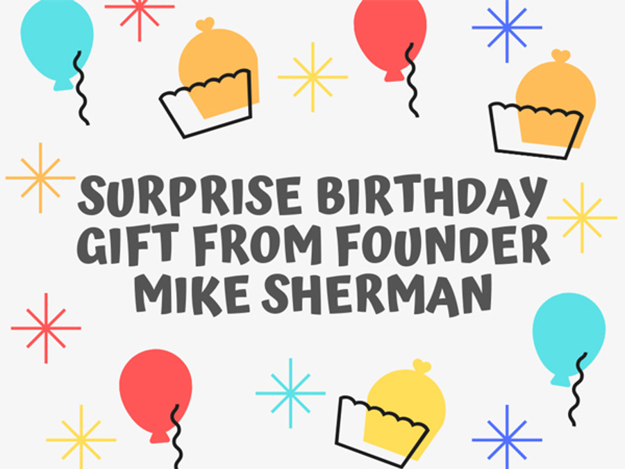 Special Birthday Gift From Founder Mike Sherman