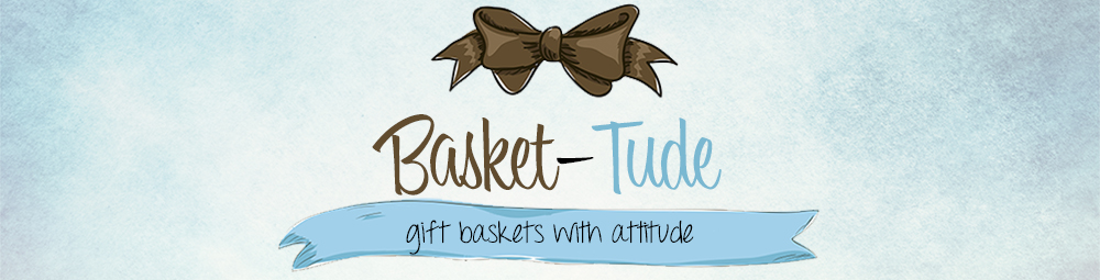 Basket-Tude ~ Gift Baskets with Attitude