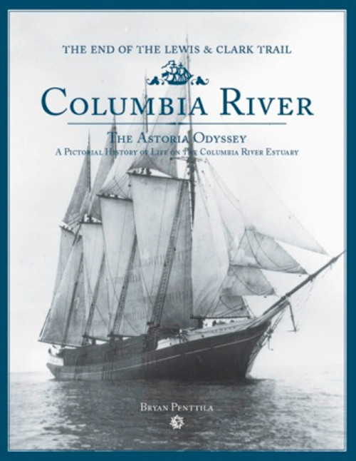 Columbia River The Astoria Odyssey A Pictorial History of Life on the Columbia River Estuary The End Of The Lewis & Clark Trail by Bryan Penttila #CRA