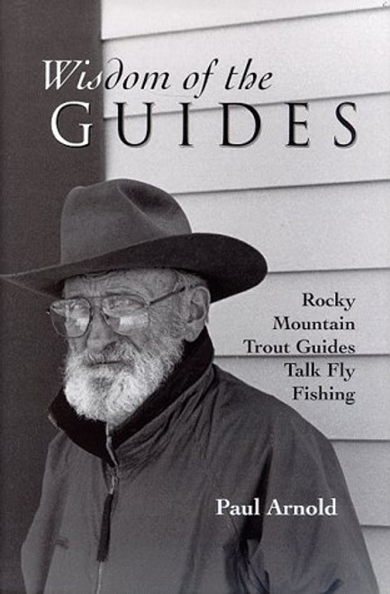 Wisdom of the Guides Rocky Mountain Trout Guides Talk Fly Fishing by Paul Arnold #WOG