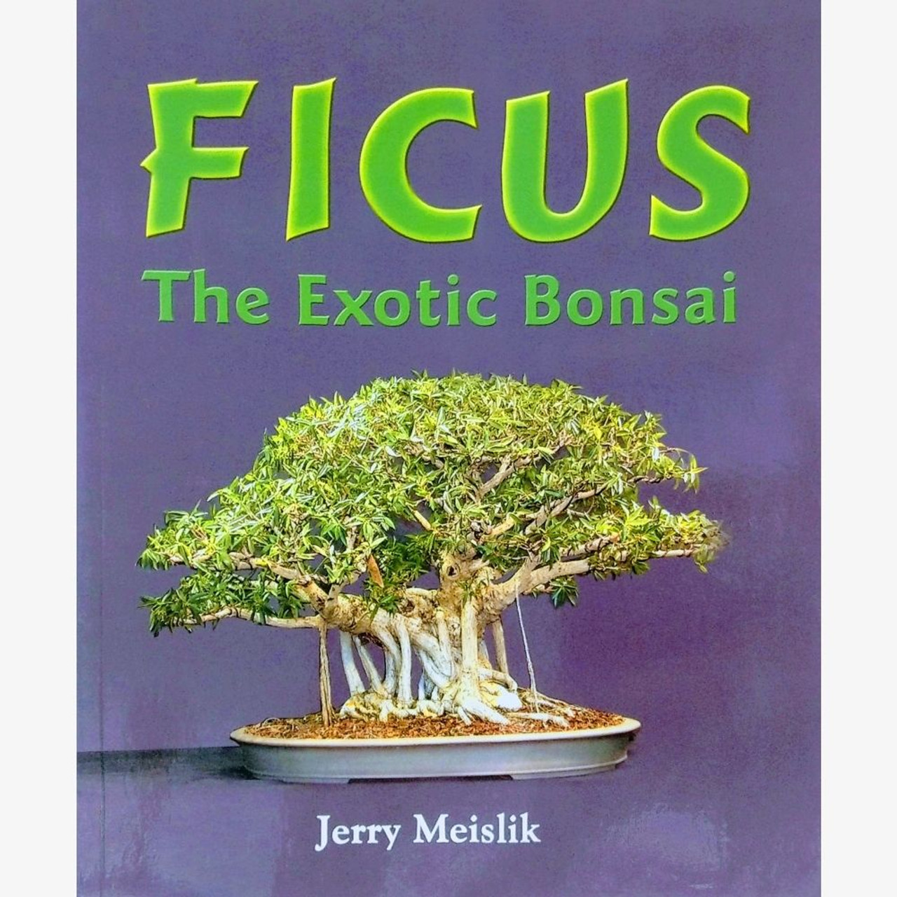 Ficus The Exotic Bonsai By Jerry Meislik Books At Bonsaioutlet Com