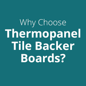 Why Choose Thermopanel Tile Backer Boards?
