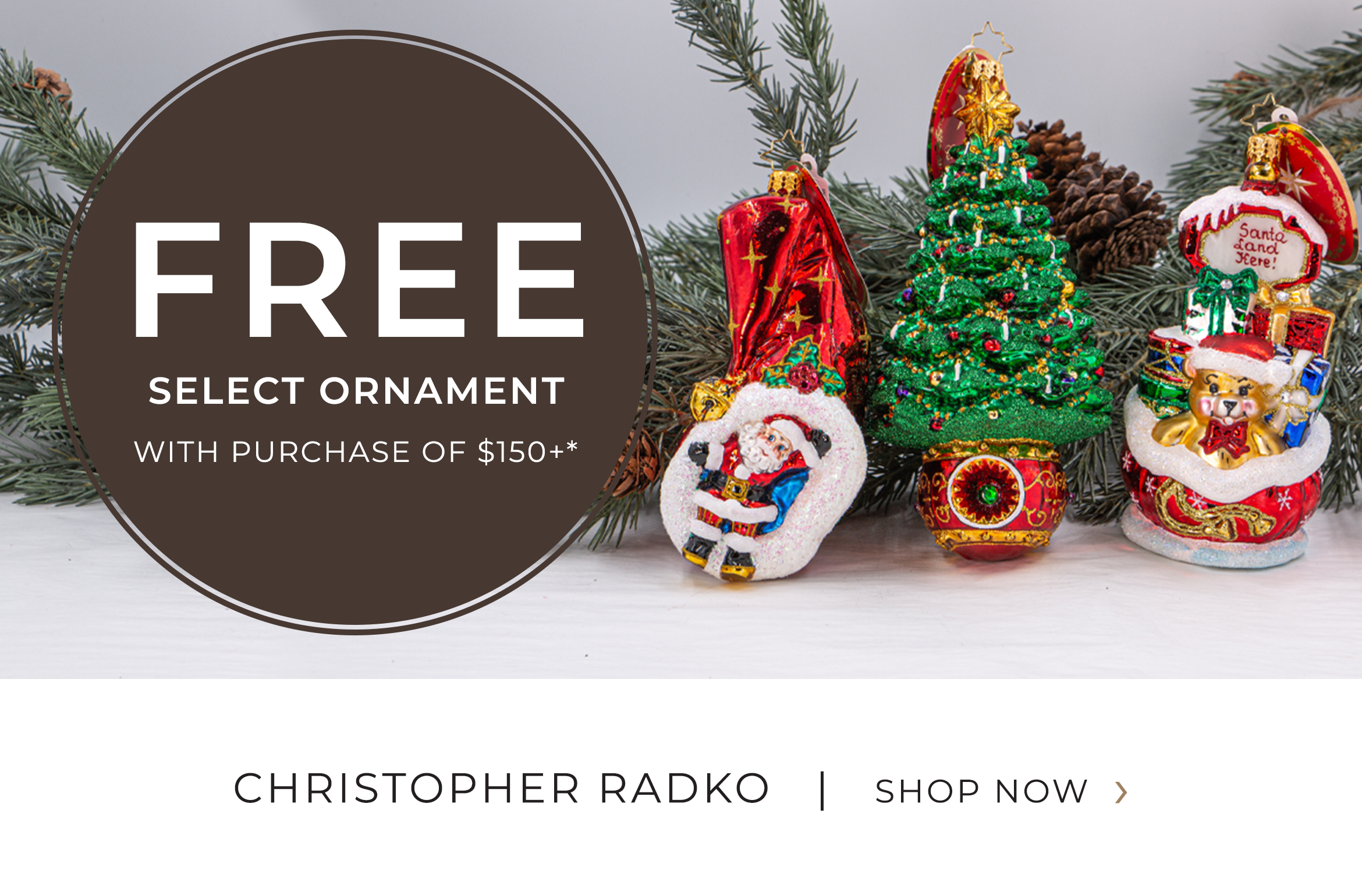 Christopher Radko - Free Select Ornament with purchase of $150