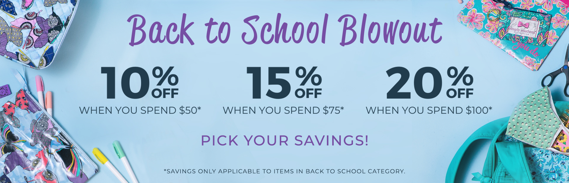 Back to School Blowout - 10 Percent OFF when you spend $50 - 15 Percent OFF when you spend $75 - 20 Percent OFF when you spend $100