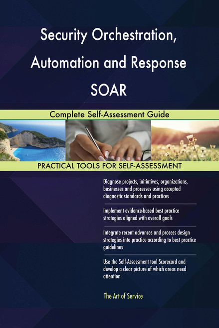 Security Orchestration, Automation and Response SOAR Complete Self-Assessment Guide