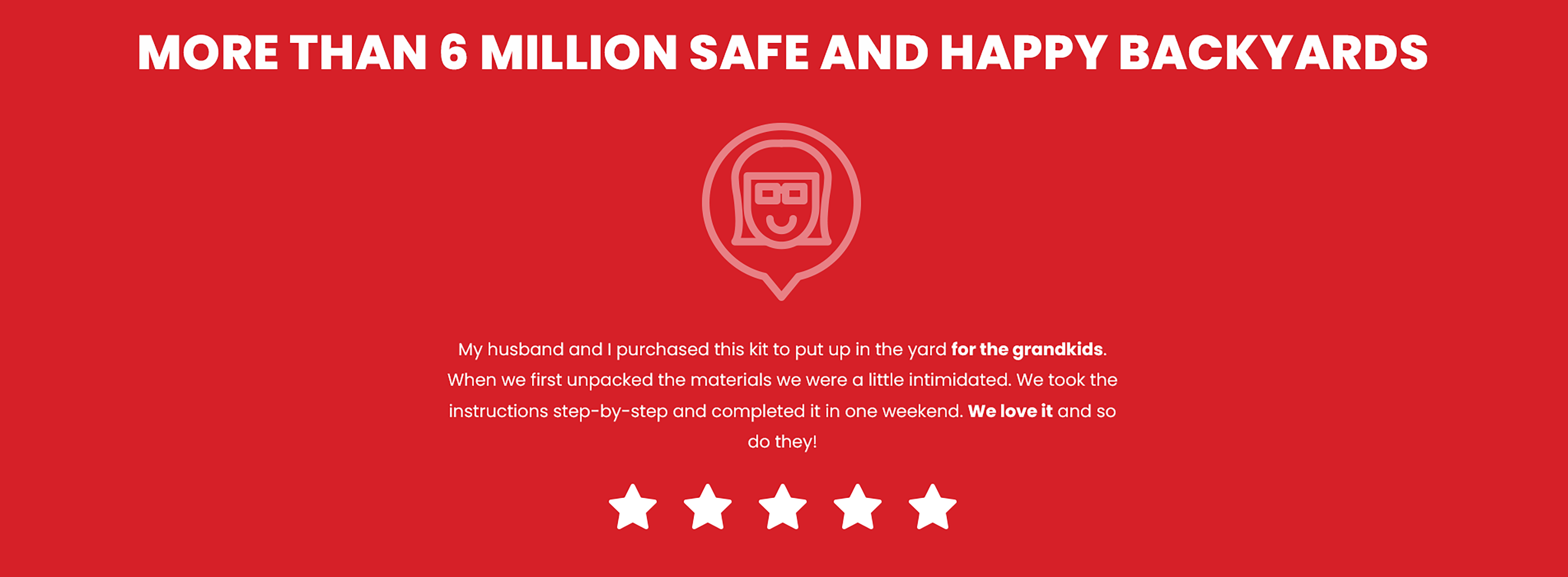 More than 6 million safe and happy backyards.