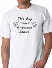 This Guy Makes Awesome Babies Shirt