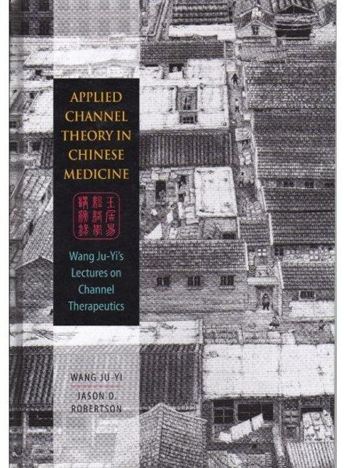 Applied Channel Theory in Chinese Medicine: Wang Ju-Yi's Lectures on Channel Therapy