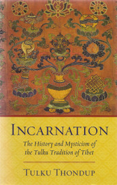 Incarnation: The History and Mysticism of the Tulku Tradition of Tibet by Tulku Thondup
