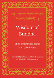 Wisdom of Buddha: The Samdhinirmocana Mahayana Sutra, Essential Questions and Direct Answers for Realizing Enlightenment