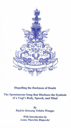 Dispelling the Darkness of Doubt: By Rigdzin Kunzang Tobden Wangpo, With Introduction by Lama Tharchin Rinpoche.