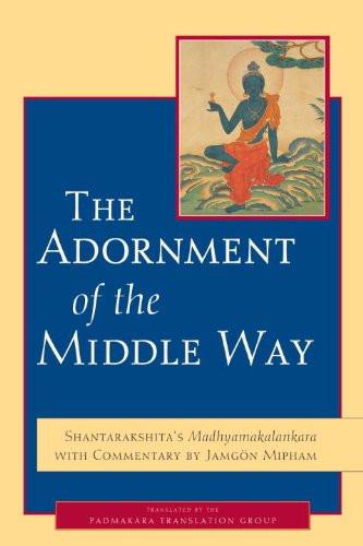 The Adornment of the Middle Way: Shantarakshita's Madhyamakalankara with Commentary by Jamgon Mipham, by Shantarakshita and Jamgon Mipham, translated by Padmakara Translation Group