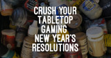 Crush Your Tabletop Gaming New Year's Resolutions