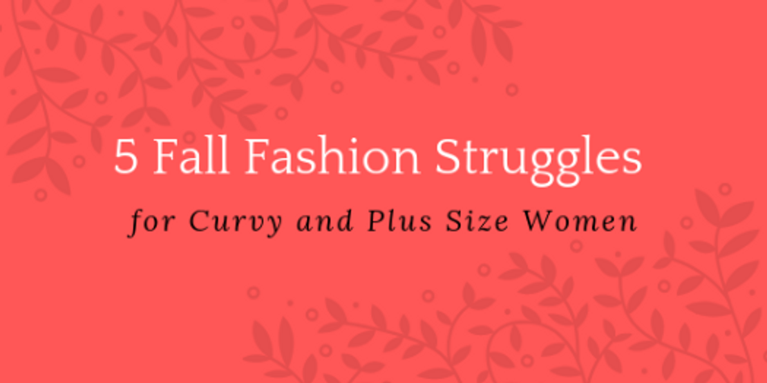 5 Fall Fashion Struggles for Curvy and Plus Size Women