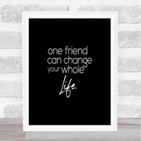 One Friend Can Change Your Life Quote Print Black /& White