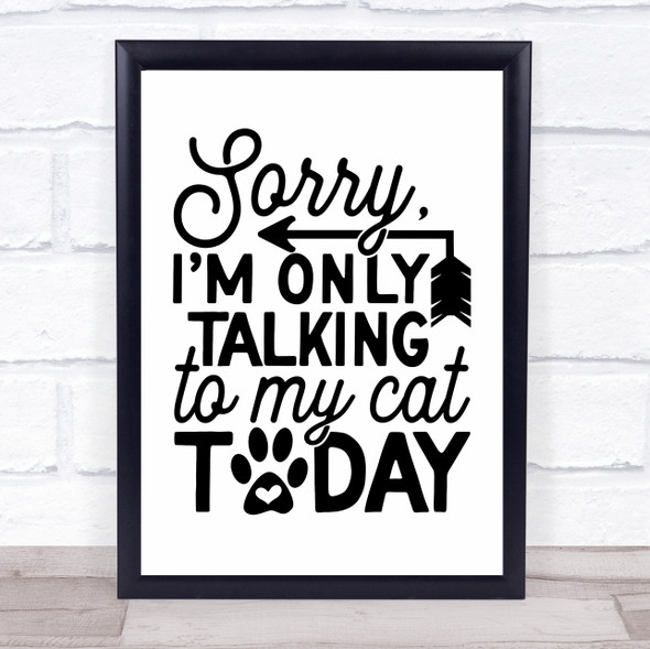 Sorry Only Talking To My Cat Today Quote Typography Wall Art Print