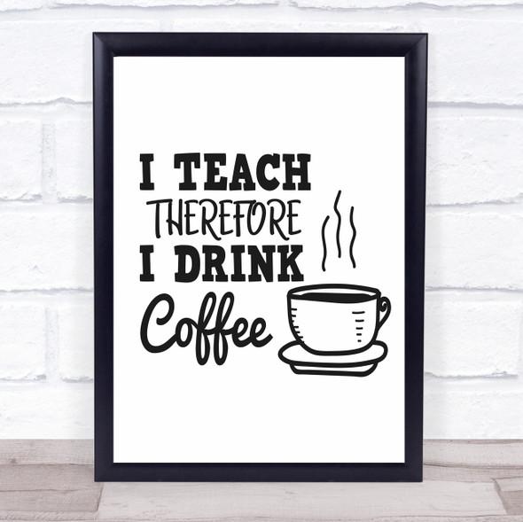 Teacher I Teach Drink Coffee Quote Typography Wall Art Print