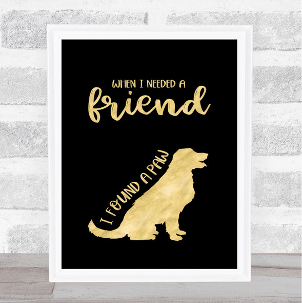 When I Needed A Friend I Found A Paw Dog Gold Black (2) Quote Typography Print