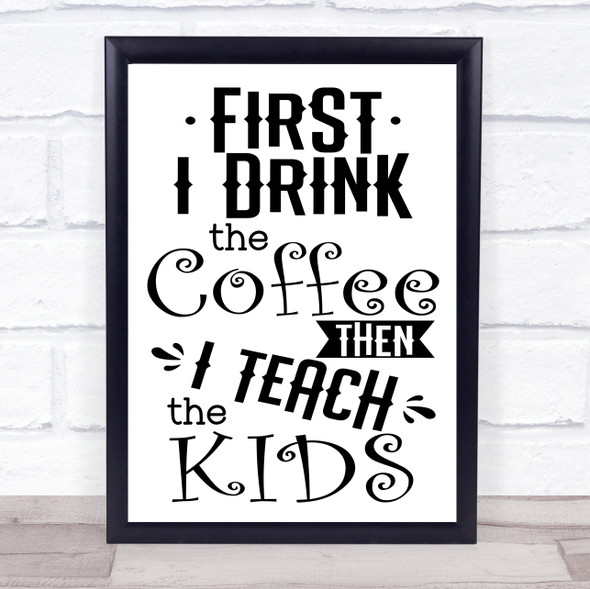 Funny Teacher First I Drink Coffee Then Teach Kids Quote Typography Print