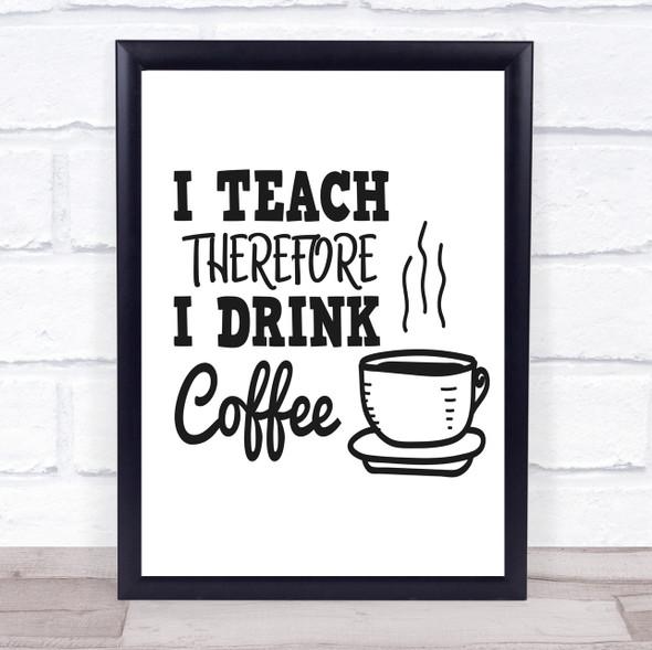 I Teach Drink Coffee Teacher Quote Typography Wall Art Print