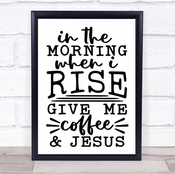 In The Morning Give Me Coffee And Jesus Christian Quote Typography Print