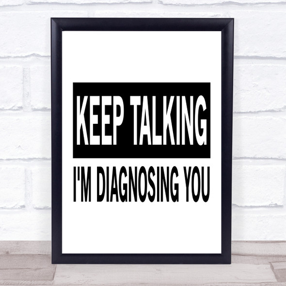 Keep Talking I'm Diagnosing You Funny Quote Typography Wall Art Print