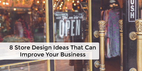 8 Store Design Ideas That Can Improve Your Business
