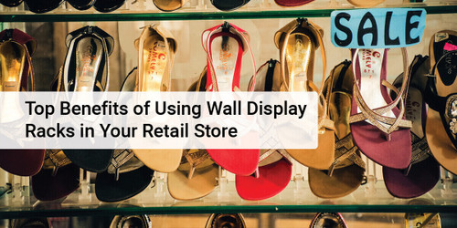 Top Benefits of Using Wall Display Racks in Your Retail Store