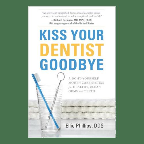 Kiss Your Dentist Goodbye - Ellie Phillips DDS