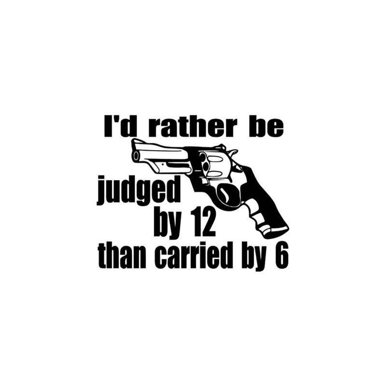 I/'d rather be judge by 12 than carried by 6  DECAL sticker   buy 2 get one free