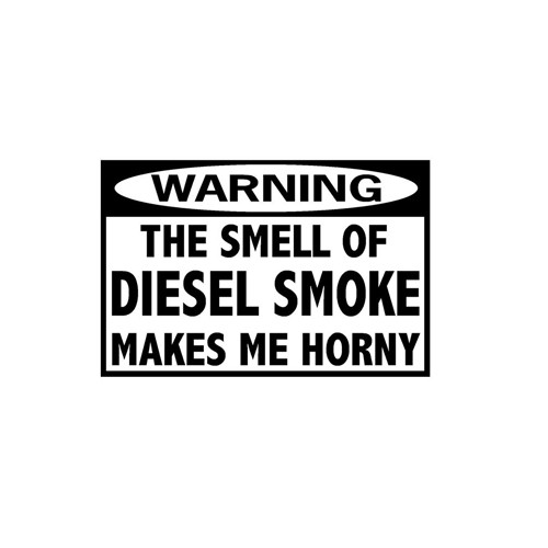 Warning The Smell of Diesel Smoke Makes Me Horny Decal High glossy, premium 3 mill vinyl, with a life span of 5 - 7 years!