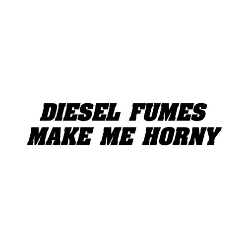 Diesel Fumes Make Me Horny Decal Sticker High glossy, premium 3 mill vinyl, with a life span of 5 - 7 years!