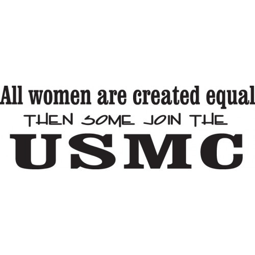All Women are Created Equal  Then Some Join the  USMC    Vinyl Decal High glossy, premium 3 mill vinyl, with a life span of 5 - 7 years!