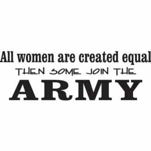 All Women are Created Equal  Then Some Join the  Army    Vinyl Decal High glossy, premium 3 mill vinyl, with a life span of 5 - 7 years!
