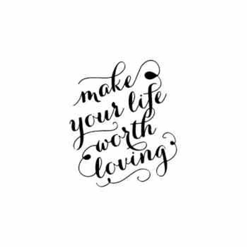 Saying make your life worth loving  decal High glossy, premium 3 mill vinyl, with a life span of 5 - 7 years!