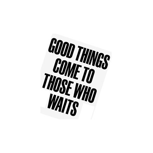 Saying good things come to those who waits decal High glossy, premium 3 mill vinyl, with a life span of 5 - 7 years!