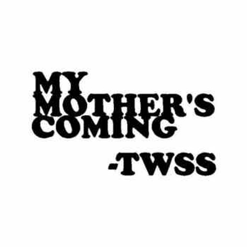 Saying twss My mother's coming decal High glossy, premium 3 mill vinyl, with a life span of 5 - 7 years!