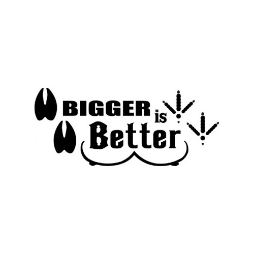 Big Is Better   Vinyl Decal High glossy, premium 3 mill vinyl, with a life span of 5 - 7 years!