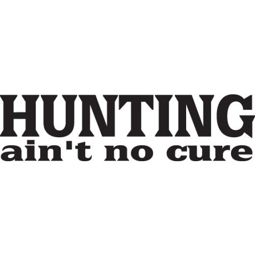 HUNTING AIN'T NO CURE  Vinyl Decal High glossy, premium 3 mill vinyl, with a life span of 5 - 7 years!