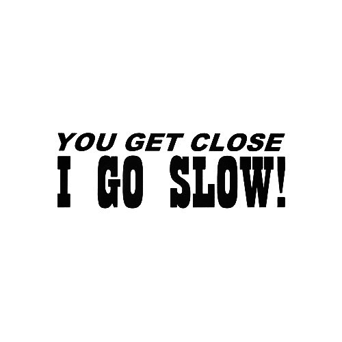 You Get Close I Go Slow Vinyl Decal Sticker  Size option will determine the size from the longest side Industry standard high performance calendared vinyl film Cut from Oracle 651 2.5 mil Outdoor durability is 7 years Glossy surface finish