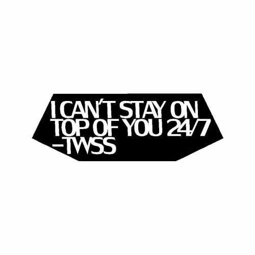 Twss I Can'T Stay On Top Of You 247  Vinyl Decal Sticker  Size option will determine the size from the longest side Industry standard high performance calendared vinyl film Cut from Oracle 651 2.5 mil Outdoor durability is 7 years Glossy surface finish