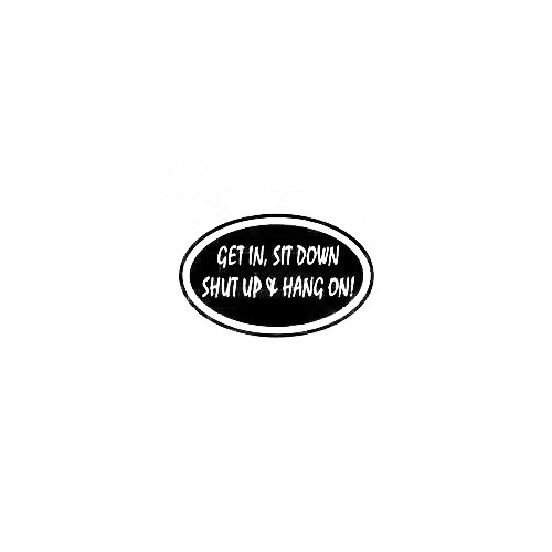 Get In Sit Down Shut Up Window Decal Size option will determine the size from the longest side Industry standard high performance calendared vinyl film Cut from Oracle 651 2.5 mil Outdoor durability is 7 years Glossy surface finish