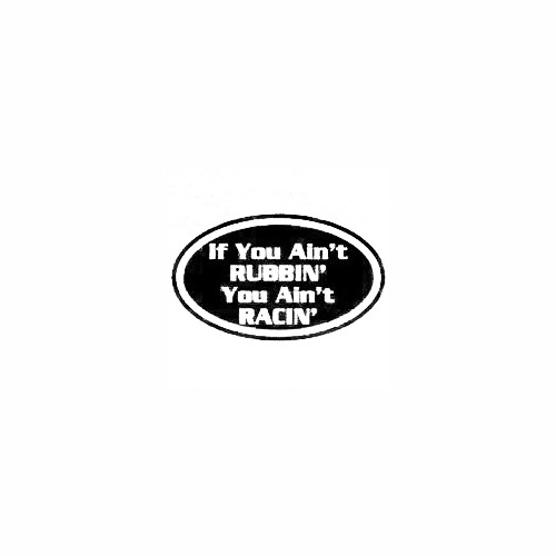 If You Ain't Rubbin' You Ain't Racin' Size option will determine the size from the longest side Industry standard high performance calendared vinyl film Cut from Oracle 651 2.5 mil Outdoor durability is 7 years Glossy surface finish